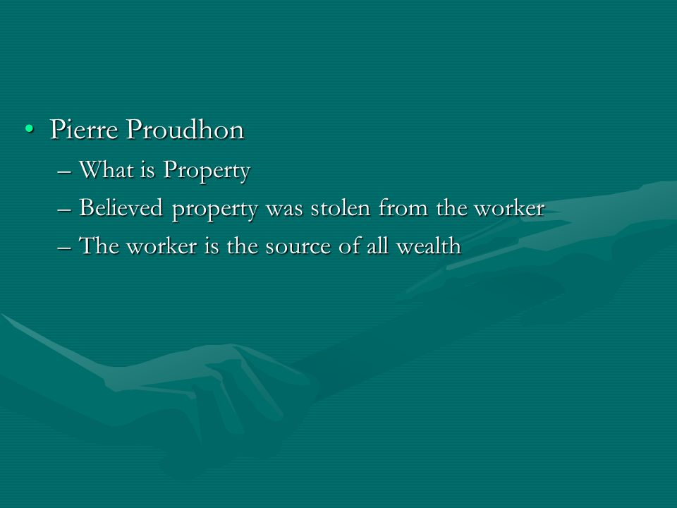 Pierre ProudhonPierre Proudhon –What is Property –Believed property was stolen from the worker –The worker is the source of all wealth