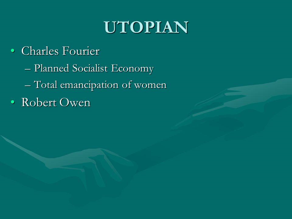 UTOPIAN Charles FourierCharles Fourier –Planned Socialist Economy –Total emancipation of women Robert OwenRobert Owen