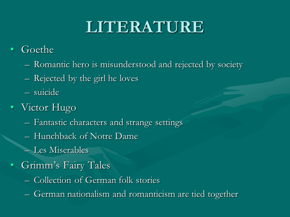 LITERATURE GoetheGoethe –Romantic hero is misunderstood and rejected by society –Rejected by the girl he loves –suicide Victor HugoVictor Hugo –Fantas