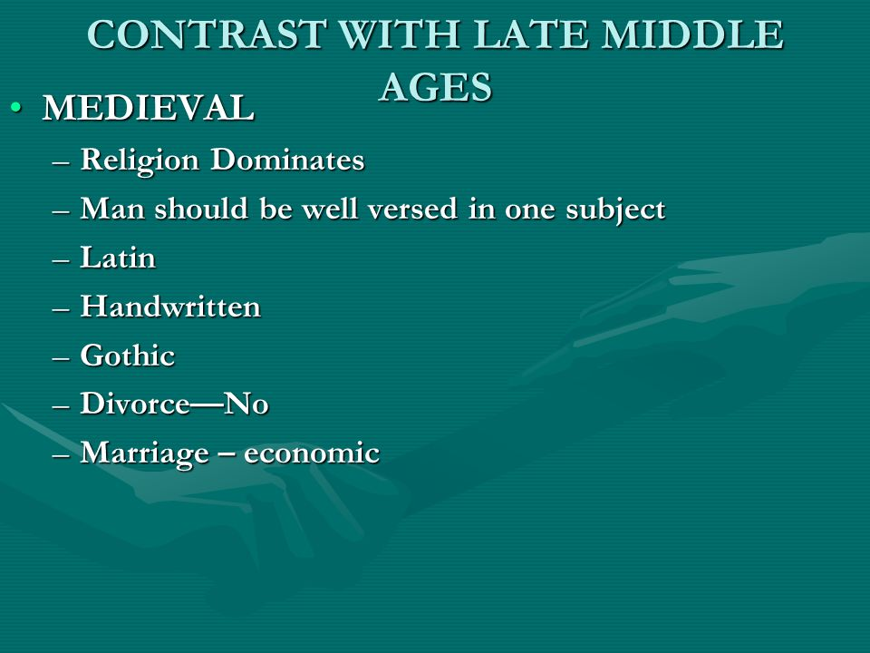 CONTRAST WITH LATE MIDDLE AGES MEDIEVALMEDIEVAL –Religion Dominates –Man should be well versed in one subject –Latin –Handwritten –Gothic –DivorceNo –