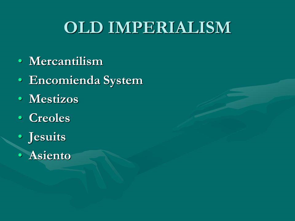 OLD IMPERIALISM MercantilismMercantilism Encomienda SystemEncomienda System MestizosMestizos CreolesCreoles JesuitsJesuits AsientoAsiento