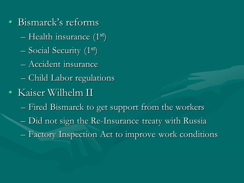 Bismarcks reformsBismarcks reforms –Health insurance (1 st ) –Social Security (1 st ) –Accident insurance –Child Labor regulations Kaiser Wilhelm IIKa