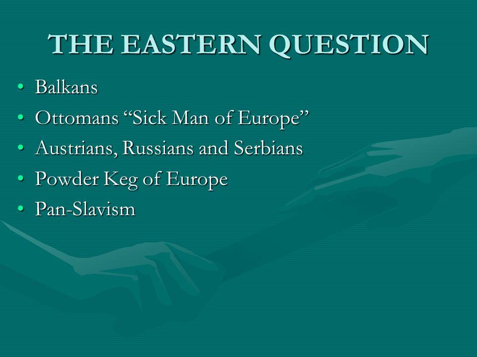 THE EASTERN QUESTION BalkansBalkans Ottomans Sick Man of EuropeOttomans Sick Man of Europe Austrians, Russians and SerbiansAustrians, Russians and Ser