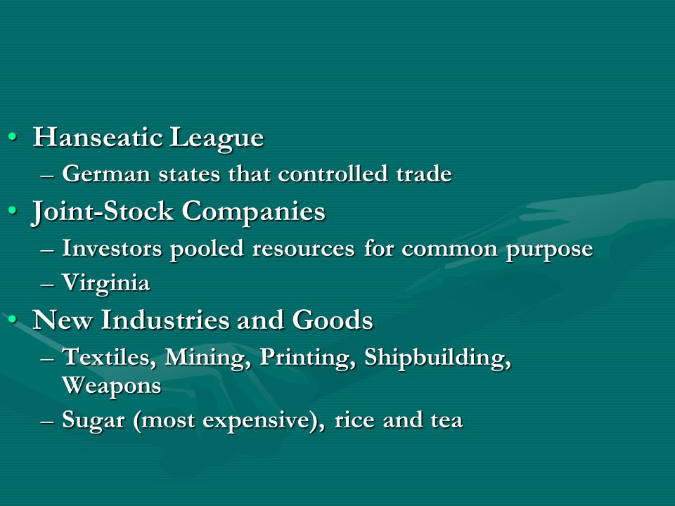 Hanseatic LeagueHanseatic League –German states that controlled trade Joint-Stock CompaniesJoint-Stock Companies –Investors pooled resources for commo