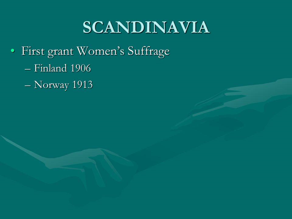 SCANDINAVIA First grant Womens SuffrageFirst grant Womens Suffrage –Finland 1906 –Norway 1913