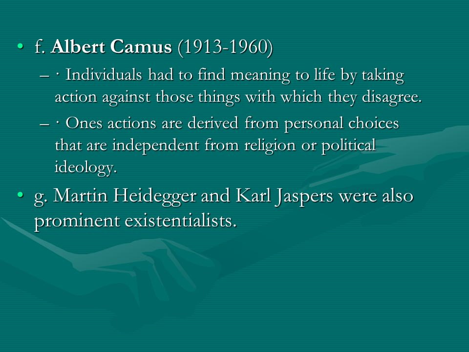 f. Albert Camus (1913-1960)f. Albert Camus (1913-1960) –· Individuals had to find meaning to life by taking action against those things with which the