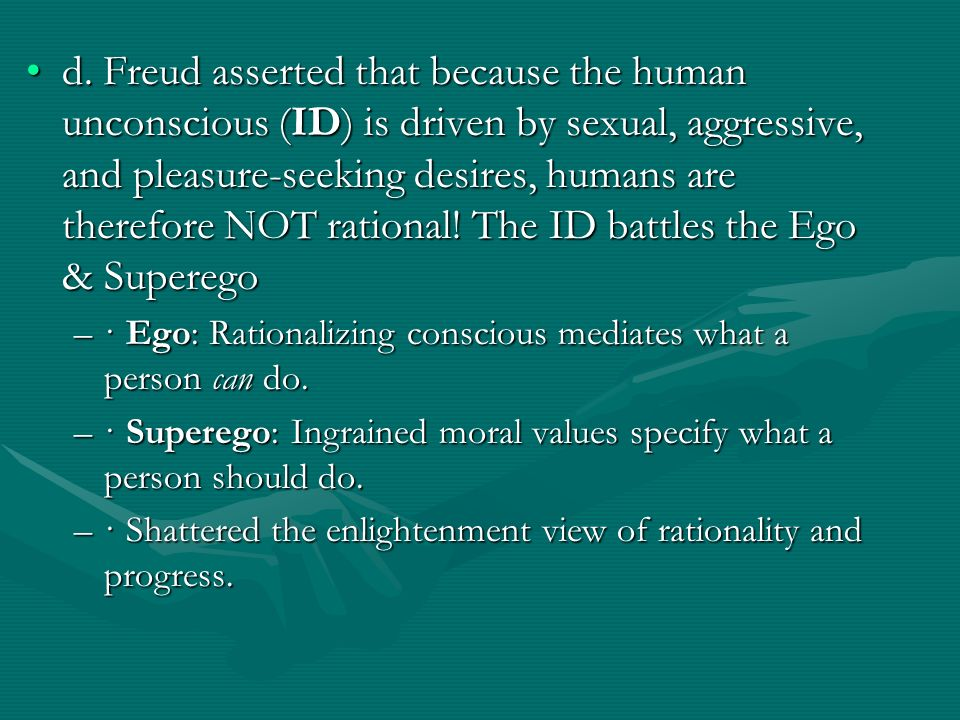 d. Freud asserted that because the human unconscious (ID) is driven by sexual, aggressive, and pleasure-seeking desires, humans are therefore NOT rati