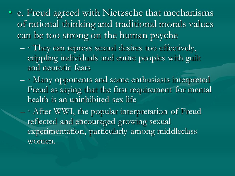 e. Freud agreed with Nietzsche that mechanisms of rational thinking and traditional morals values can be too strong on the human psychee. Freud agreed