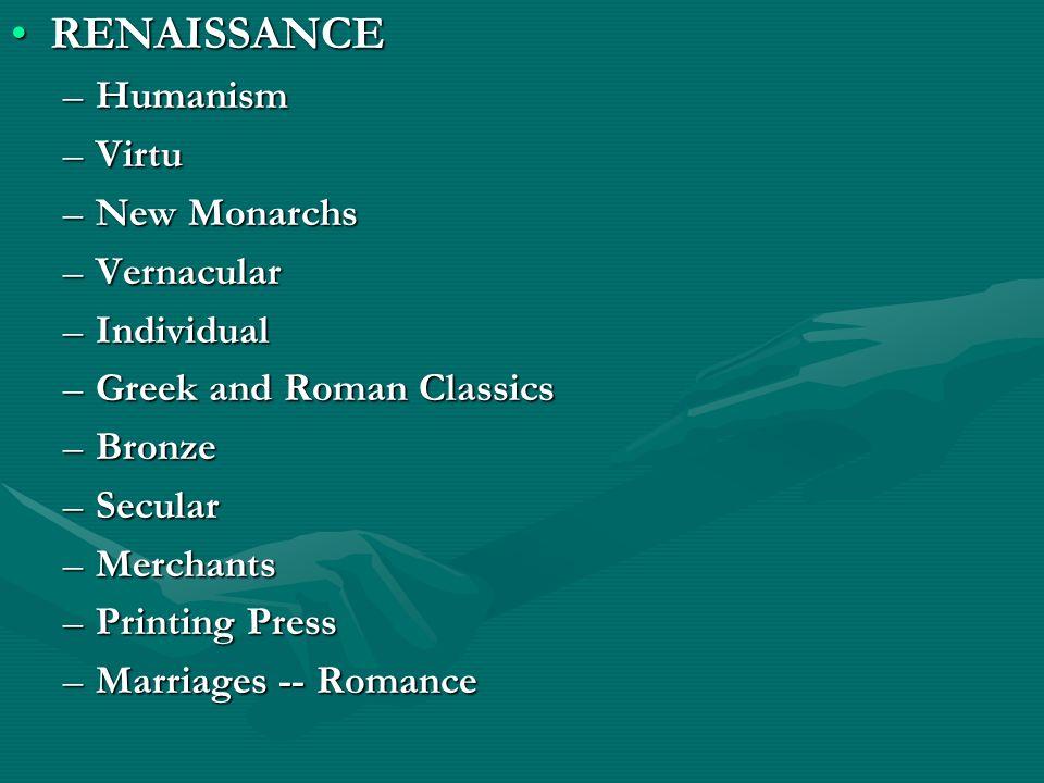 RENAISSANCERENAISSANCE –Humanism –Virtu –New Monarchs –Vernacular –Individual –Greek and Roman Classics –Bronze –Secular –Merchants –Printing Press –M