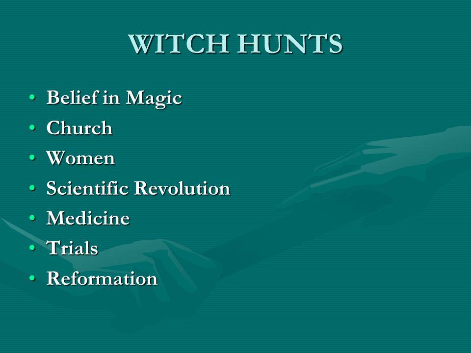 WITCH HUNTS Belief in MagicBelief in Magic ChurchChurch WomenWomen Scientific RevolutionScientific Revolution MedicineMedicine TrialsTrials Reformatio