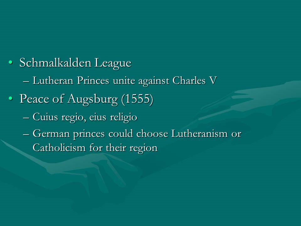 Schmalkalden LeagueSchmalkalden League –Lutheran Princes unite against Charles V Peace of Augsburg (1555)Peace of Augsburg (1555) –Cuius regio, eius r