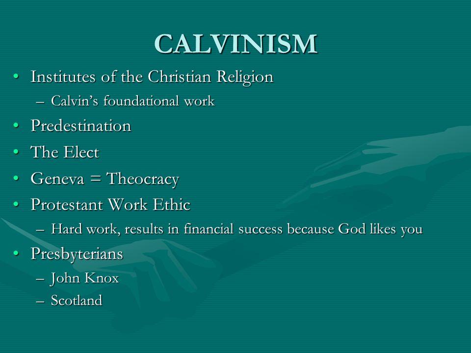 CALVINISM Institutes of the Christian ReligionInstitutes of the Christian Religion –Calvins foundational work PredestinationPredestination The ElectTh