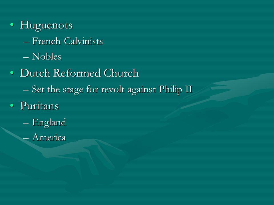 HuguenotsHuguenots –French Calvinists –Nobles Dutch Reformed ChurchDutch Reformed Church –Set the stage for revolt against Philip II PuritansPuritans