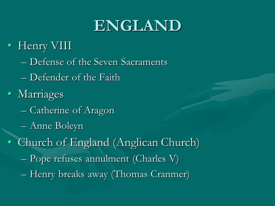 ENGLAND Henry VIIIHenry VIII –Defense of the Seven Sacraments –Defender of the Faith MarriagesMarriages –Catherine of Aragon –Anne Boleyn Church of En