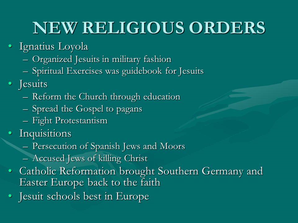 NEW RELIGIOUS ORDERS Ignatius LoyolaIgnatius Loyola –Organized Jesuits in military fashion –Spiritual Exercises was guidebook for Jesuits JesuitsJesui