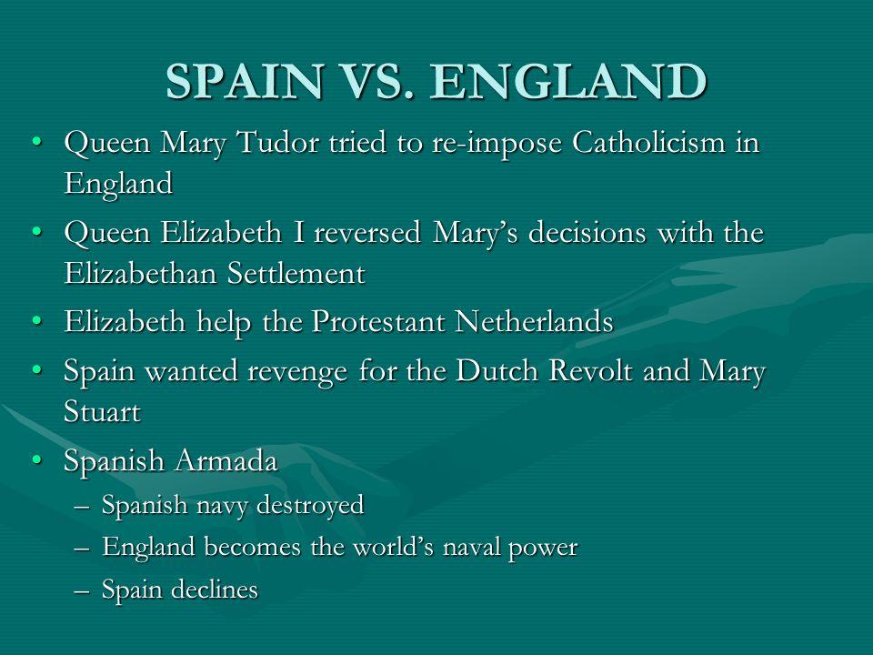 SPAIN VS. ENGLAND Queen Mary Tudor tried to re-impose Catholicism in EnglandQueen Mary Tudor tried to re-impose Catholicism in England Queen Elizabeth