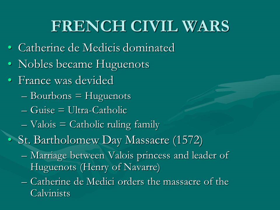 FRENCH CIVIL WARS Catherine de Medicis dominatedCatherine de Medicis dominated Nobles became HuguenotsNobles became Huguenots France was devidedFrance