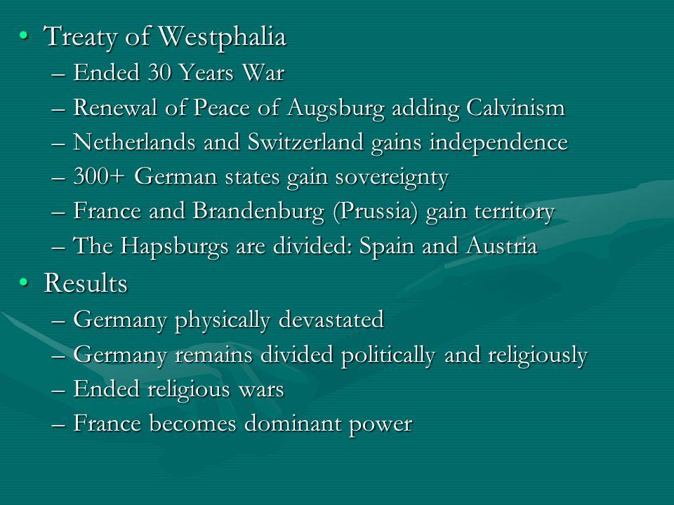 Treaty of WestphaliaTreaty of Westphalia –Ended 30 Years War –Renewal of Peace of Augsburg adding Calvinism –Netherlands and Switzerland gains indepen