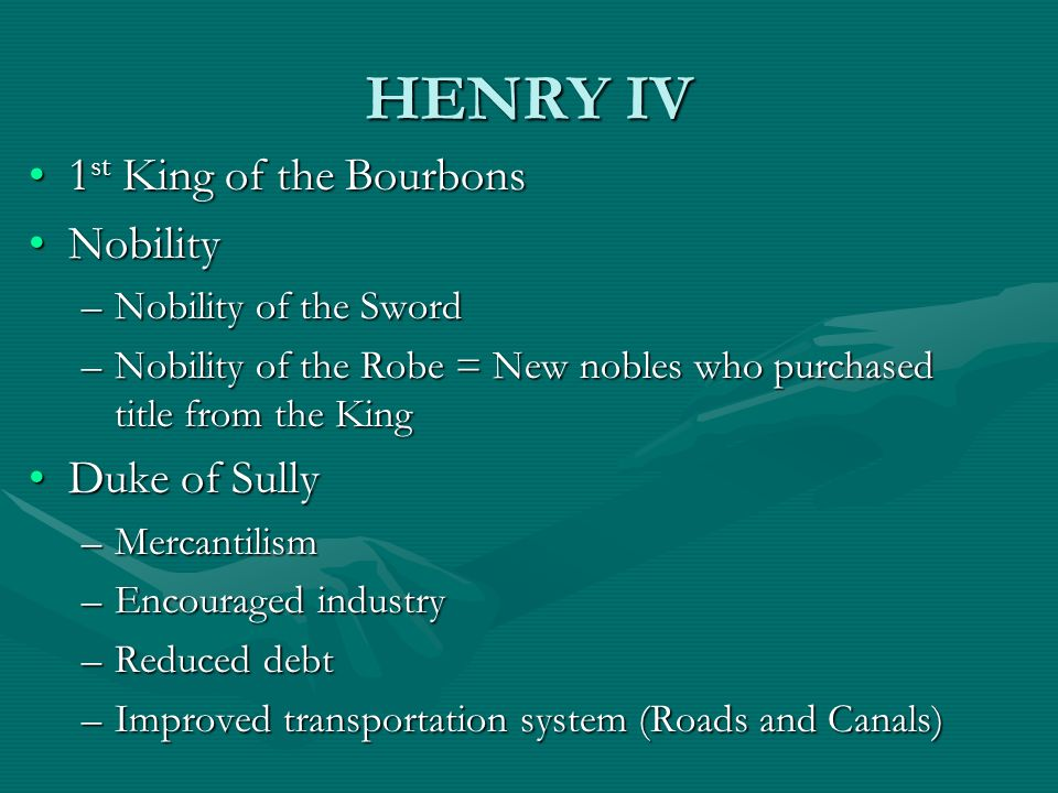 HENRY IV 1 st King of the Bourbons1 st King of the Bourbons NobilityNobility –Nobility of the Sword –Nobility of the Robe = New nobles who purchased t