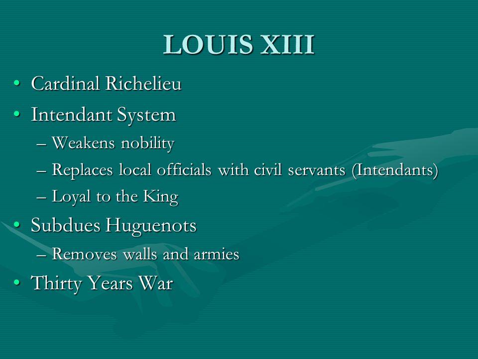 LOUIS XIII Cardinal RichelieuCardinal Richelieu Intendant SystemIntendant System –Weakens nobility –Replaces local officials with civil servants (Inte