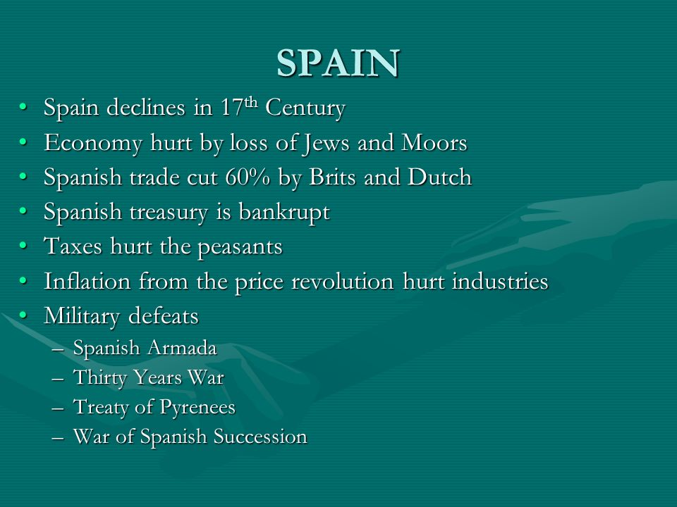 SPAIN Spain declines in 17 th CenturySpain declines in 17 th Century Economy hurt by loss of Jews and MoorsEconomy hurt by loss of Jews and Moors Span