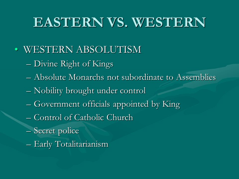 EASTERN VS. WESTERN WESTERN ABSOLUTISMWESTERN ABSOLUTISM –Divine Right of Kings –Absolute Monarchs not subordinate to Assemblies –Nobility brought und