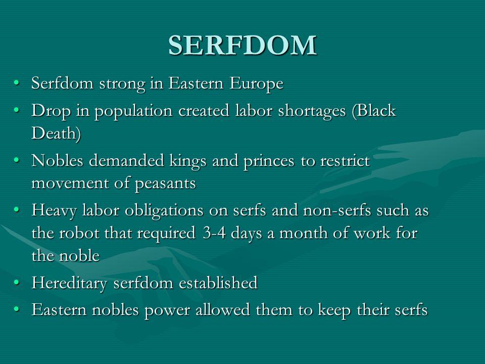 SERFDOM Serfdom strong in Eastern EuropeSerfdom strong in Eastern Europe Drop in population created labor shortages (Black Death)Drop in population cr