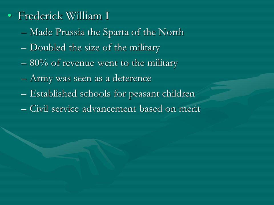 Frederick William IFrederick William I –Made Prussia the Sparta of the North –Doubled the size of the military –80% of revenue went to the military –A