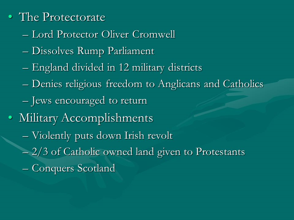 The ProtectorateThe Protectorate –Lord Protector Oliver Cromwell –Dissolves Rump Parliament –England divided in 12 military districts –Denies religiou