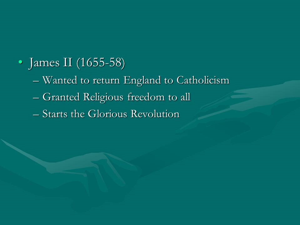 James II (1655-58)James II (1655-58) –Wanted to return England to Catholicism –Granted Religious freedom to all –Starts the Glorious Revolution