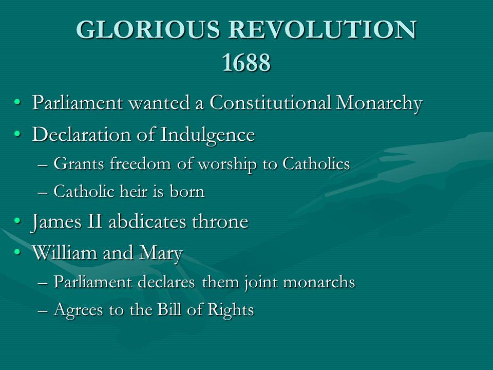 GLORIOUS REVOLUTION 1688 Parliament wanted a Constitutional MonarchyParliament wanted a Constitutional Monarchy Declaration of IndulgenceDeclaration o