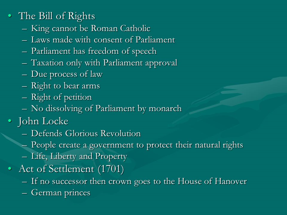 The Bill of RightsThe Bill of Rights –King cannot be Roman Catholic –Laws made with consent of Parliament –Parliament has freedom of speech –Taxation