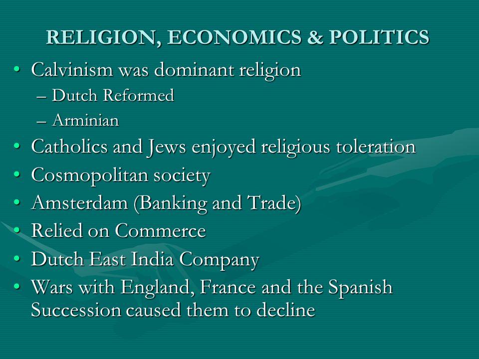 RELIGION, ECONOMICS & POLITICS Calvinism was dominant religionCalvinism was dominant religion –Dutch Reformed –Arminian Catholics and Jews enjoyed rel