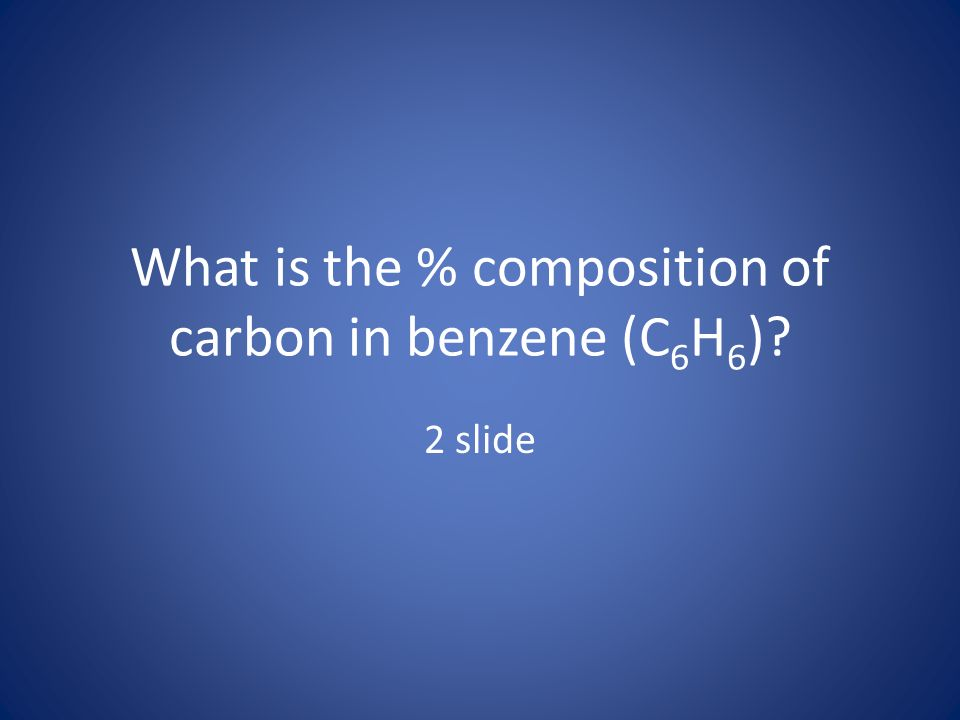 What is the % composition of carbon in benzene (C 6 H 6 )? 2 slide