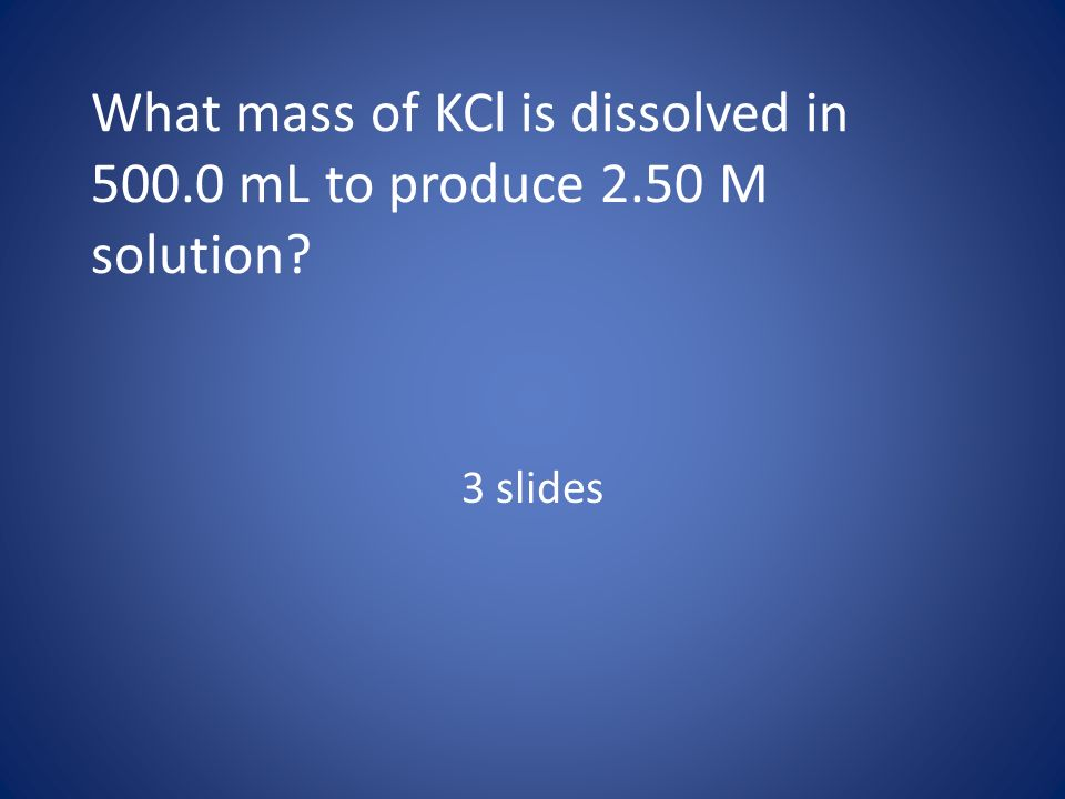 What mass of KCl is dissolved in 500.0 mL to produce 2.50 M solution? 3 slides