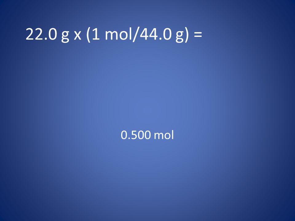 22.0 g x (1 mol/44.0 g) = 0.500 mol