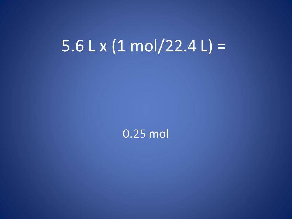 5.6 L x (1 mol/22.4 L) = 0.25 mol