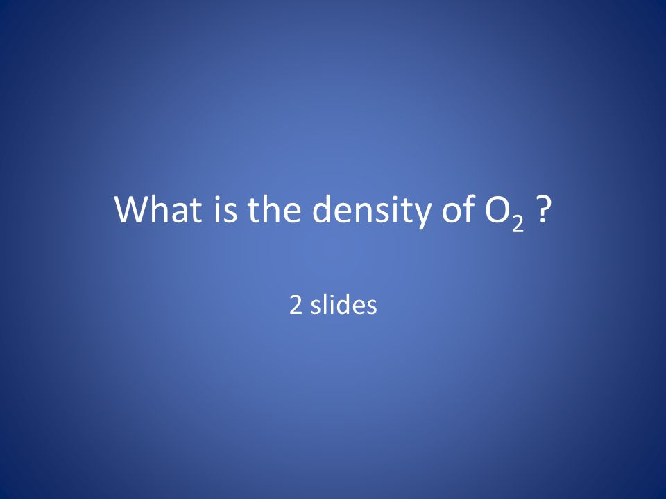 What is the density of O 2 ? 2 slides