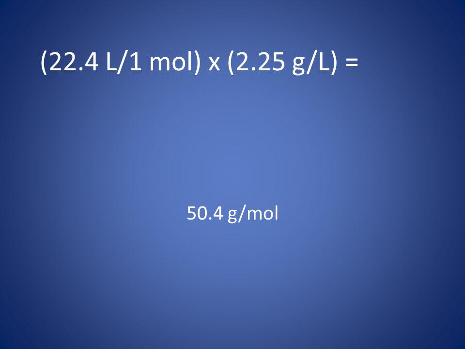 (22.4 L/1 mol) x (2.25 g/L) = 50.4 g/mol