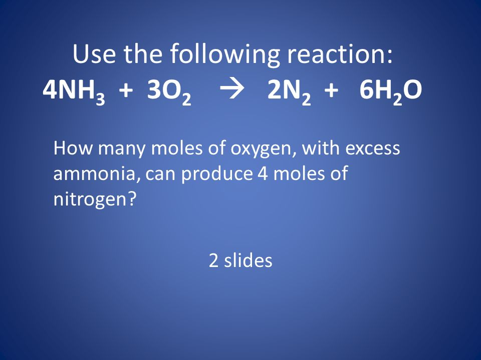 Use the following reaction: 4NH 3 + 3O 2 2N 2 + 6H 2 O How many moles of oxygen, with excess ammonia, can produce 4 moles of nitrogen? 2 slides