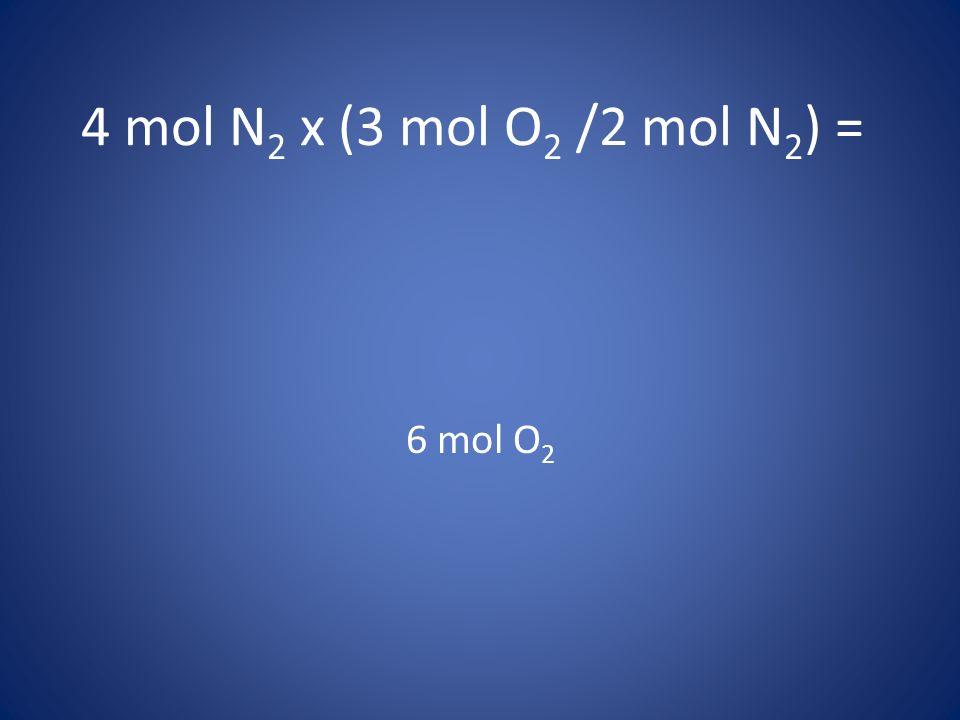 4 mol N 2 x (3 mol O 2 /2 mol N 2 ) = 6 mol O 2