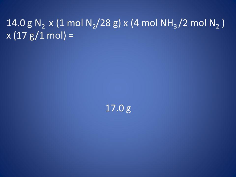 14.0 g N 2 x (1 mol N 2 /28 g) x (4 mol NH 3 /2 mol N 2 ) x (17 g/1 mol) = 17.0 g