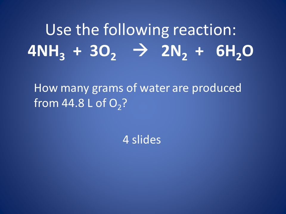 Use the following reaction: 4NH 3 + 3O 2 2N 2 + 6H 2 O How many grams of water are produced from 44.8 L of O 2 ? 4 slides