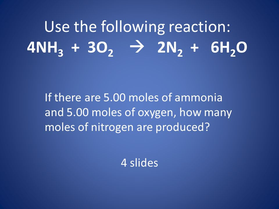 Use the following reaction: 4NH 3 + 3O 2 2N 2 + 6H 2 O If there are 5.00 moles of ammonia and 5.00 moles of oxygen, how many moles of nitrogen are pro