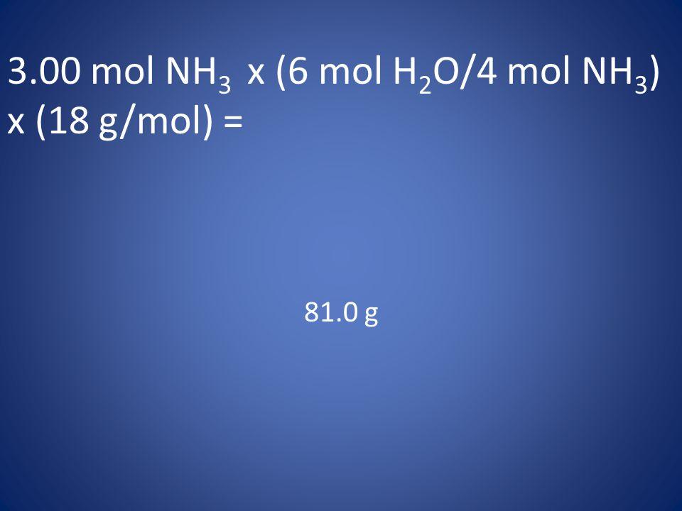 3.00 mol NH 3 x (6 mol H 2 O/4 mol NH 3 ) x (18 g/mol) = 81.0 g