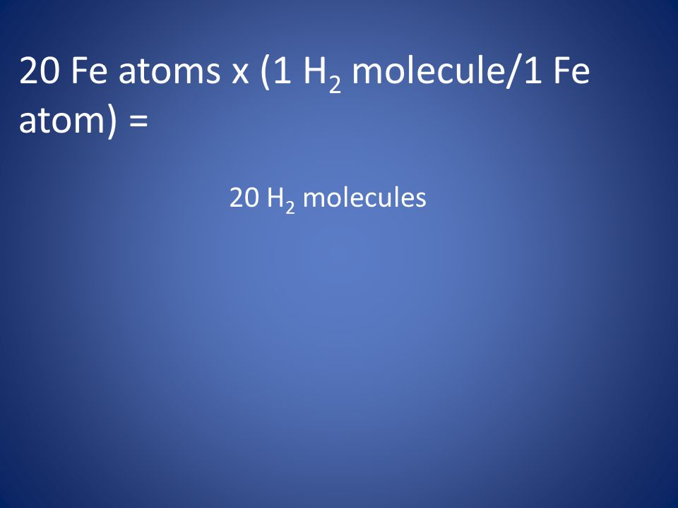 20 Fe atoms x (1 H 2 molecule/1 Fe atom) = 20 H 2 molecules