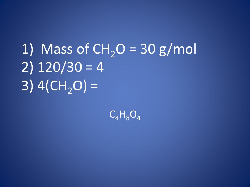 1) Mass of CH 2 O = 30 g/mol 2) 120/30 = 4 3) 4(CH 2 O) = C4H8O4C4H8O4