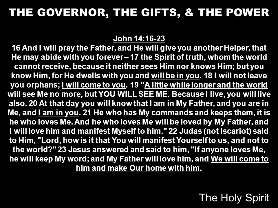 THE GOVERNOR, THE GIFTS, & THE POWER John 14:16-23 16 And I will pray the Father, and He will give you another Helper, that He may abide with you fore