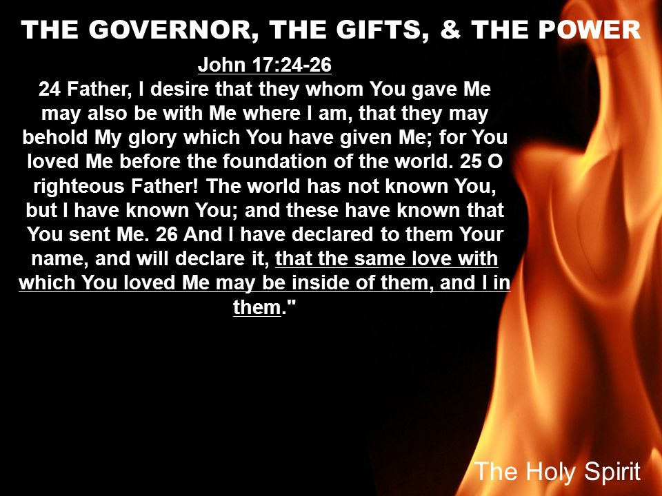 THE GOVERNOR, THE GIFTS, & THE POWER John 17:24-26 24 Father, I desire that they whom You gave Me may also be with Me where I am, that they may behold