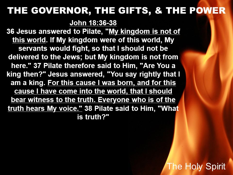 THE GOVERNOR, THE GIFTS, & THE POWER John 18:36-38 36 Jesus answered to Pilate,